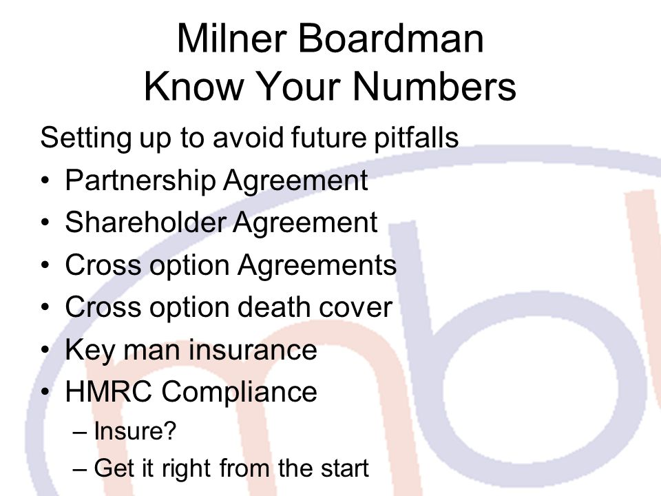 Milner Boardman Know Your Numbers Setting up to avoid future pitfalls Partnership Agreement Shareholder Agreement Cross option Agreements Cross option death cover Key man insurance HMRC Compliance –Insure.
