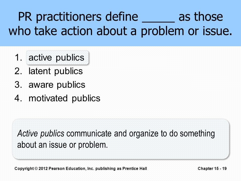 PR practitioners define _____ as those who take action about a problem or issue. 1.active publics 2.latent publics 3.aware publics 4.motivated publics