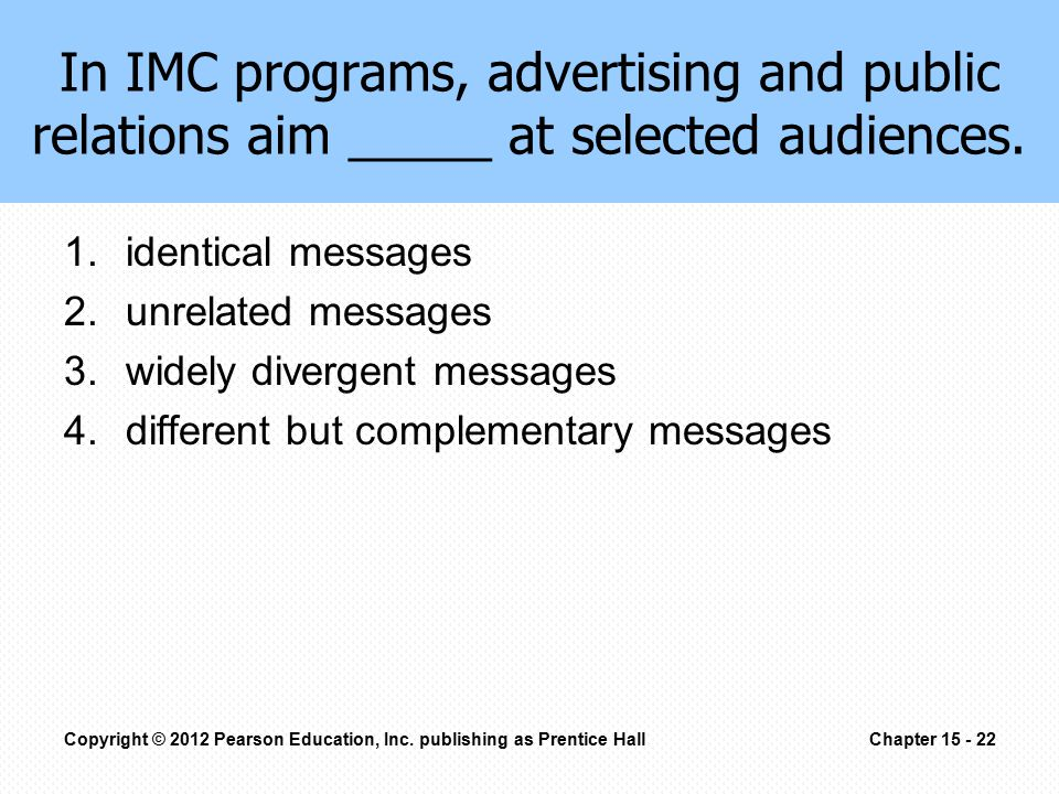 In IMC programs, advertising and public relations aim _____ at selected audiences. 1.identical messages 2.unrelated messages 3.widely divergent messag