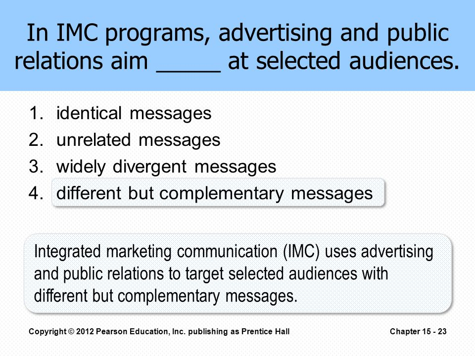 In IMC programs, advertising and public relations aim _____ at selected audiences.