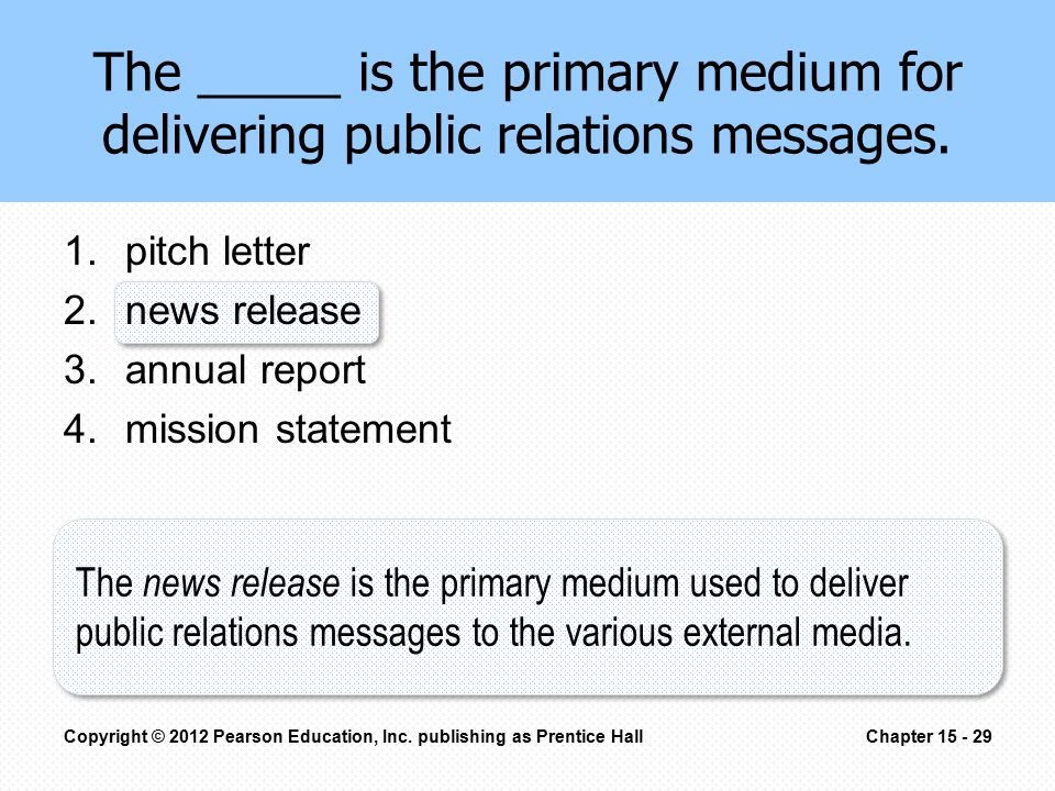 The _____ is the primary medium for delivering public relations messages. 1.pitch letter 2.news release 3.annual report 4.mission statement Copyright