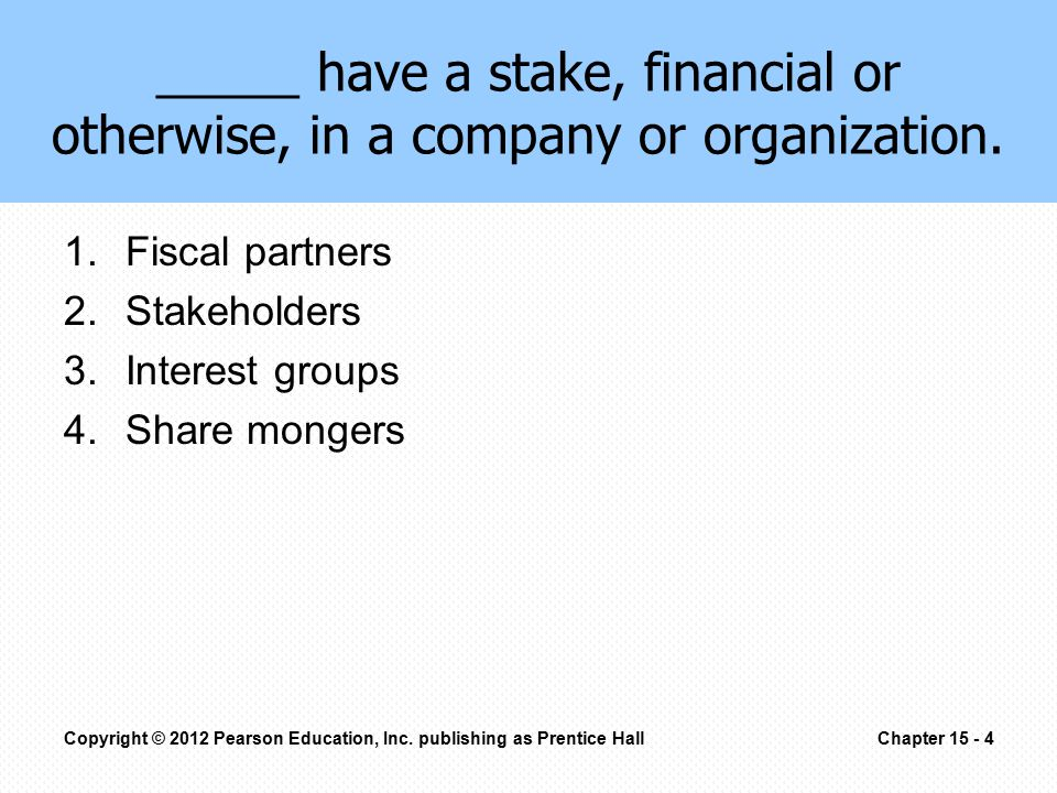 1.Fiscal partners 2.Stakeholders 3.Interest groups 4.Share mongers _____ have a stake, financial or otherwise, in a company or organization.