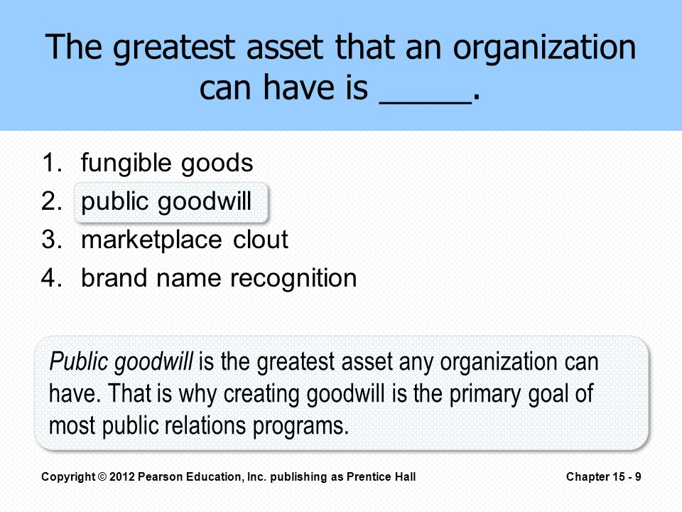 The greatest asset that an organization can have is _____. 1.fungible goods 2.public goodwill 3.marketplace clout 4.brand name recognition Copyright ©