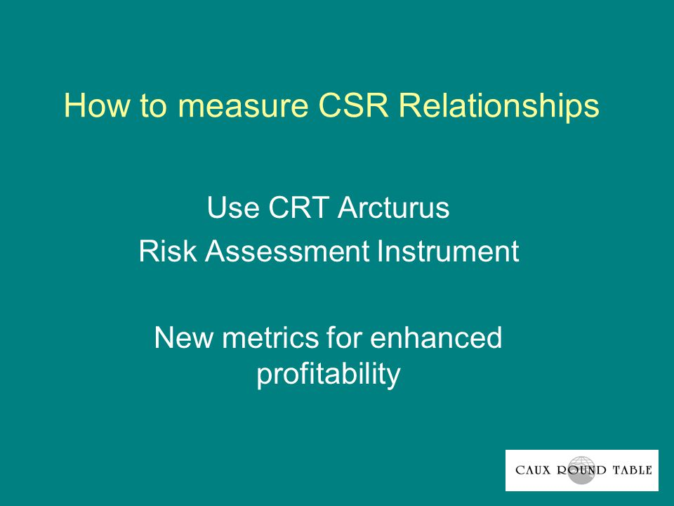 How to measure CSR Relationships Use CRT Arcturus Risk Assessment Instrument New metrics for enhanced profitability