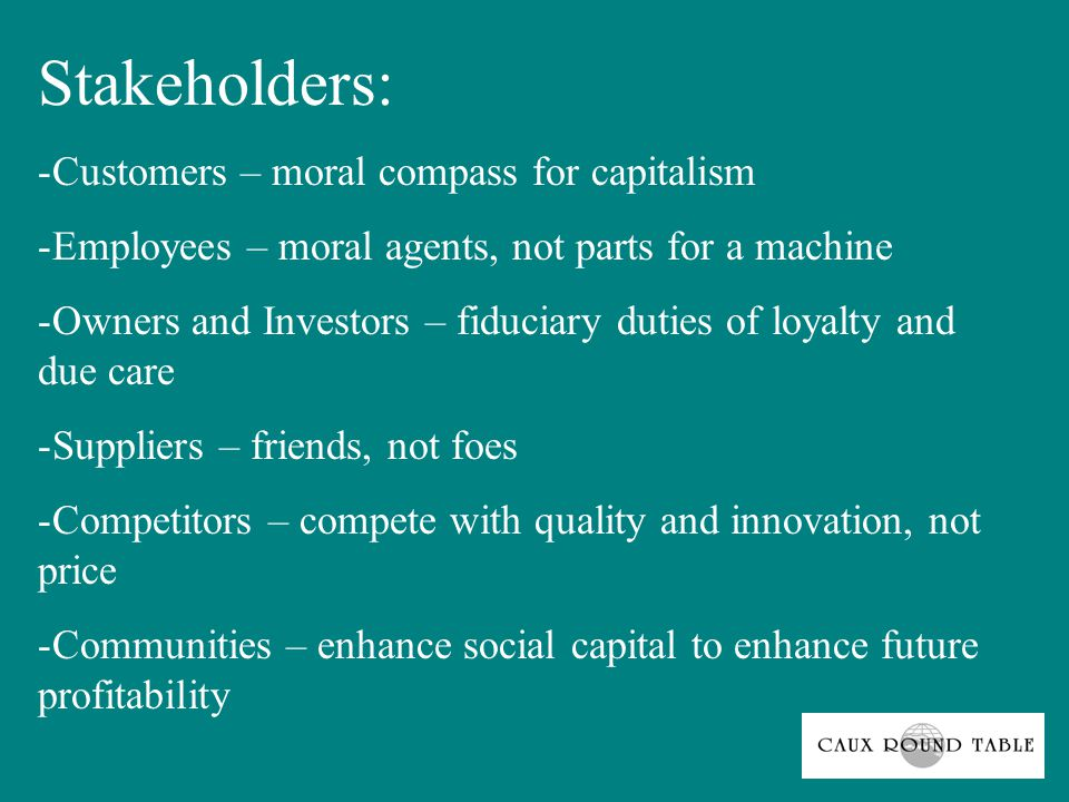 Stakeholders: -Customers – moral compass for capitalism -Employees – moral agents, not parts for a machine -Owners and Investors – fiduciary duties of loyalty and due care -Suppliers – friends, not foes -Competitors – compete with quality and innovation, not price -Communities – enhance social capital to enhance future profitability