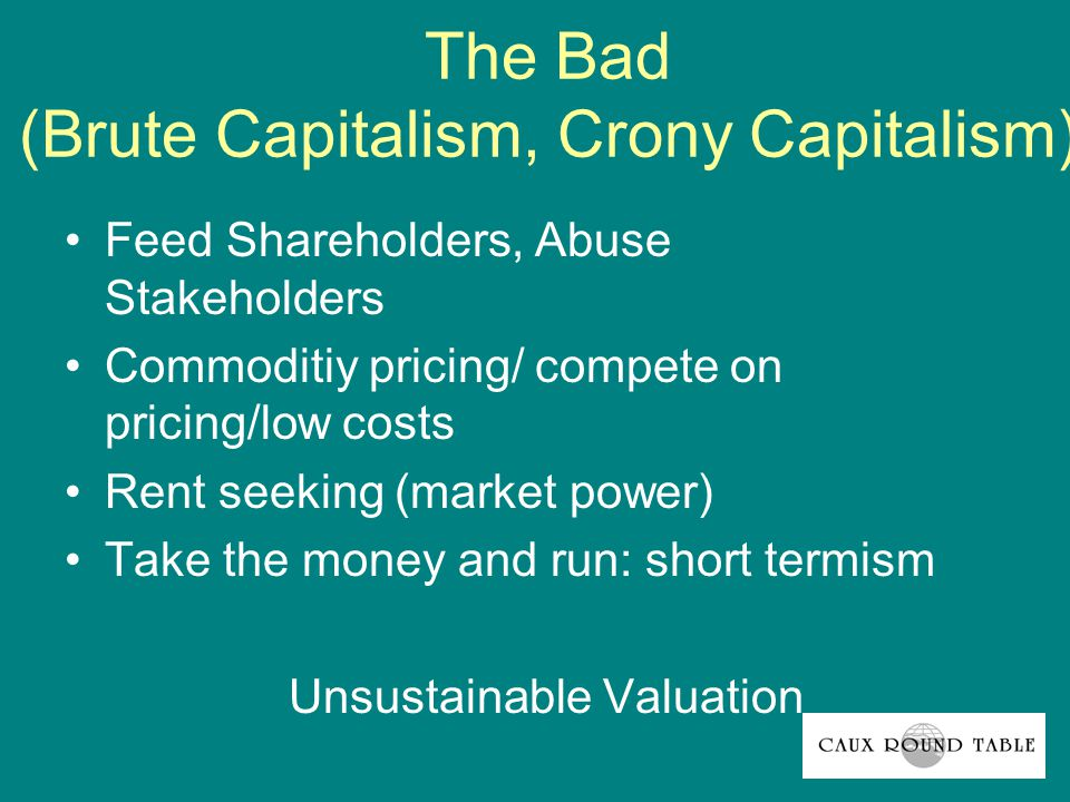The Bad (Brute Capitalism, Crony Capitalism) Feed Shareholders, Abuse Stakeholders Commoditiy pricing/ compete on pricing/low costs Rent seeking (market power) Take the money and run: short termism Unsustainable Valuation