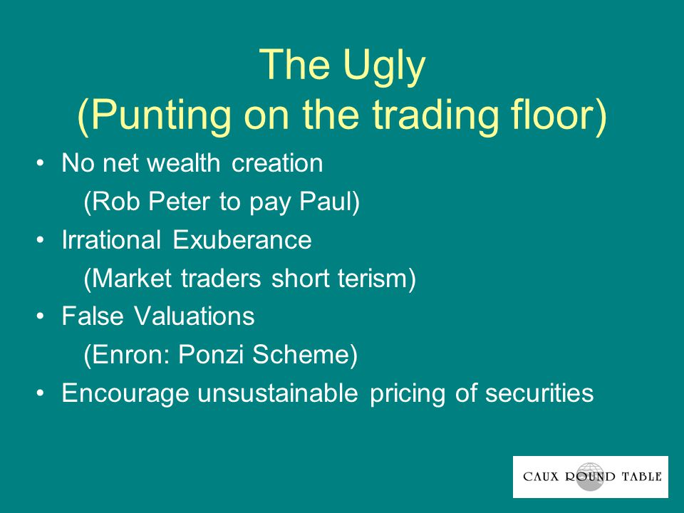 The Ugly (Punting on the trading floor) No net wealth creation (Rob Peter to pay Paul) Irrational Exuberance (Market traders short terism) False Valuations (Enron: Ponzi Scheme) Encourage unsustainable pricing of securities