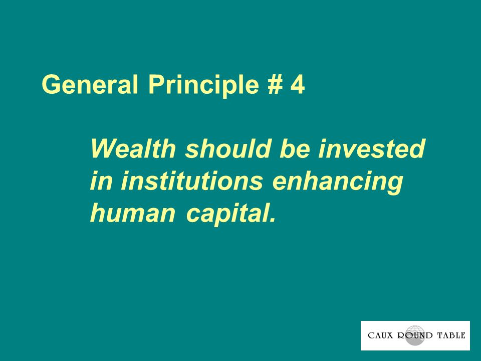 General Principle # 4 Wealth should be invested in institutions enhancing human capital.