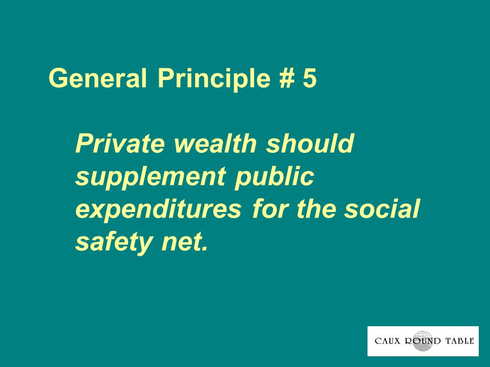 General Principle # 5 Private wealth should supplement public expenditures for the social safety net.