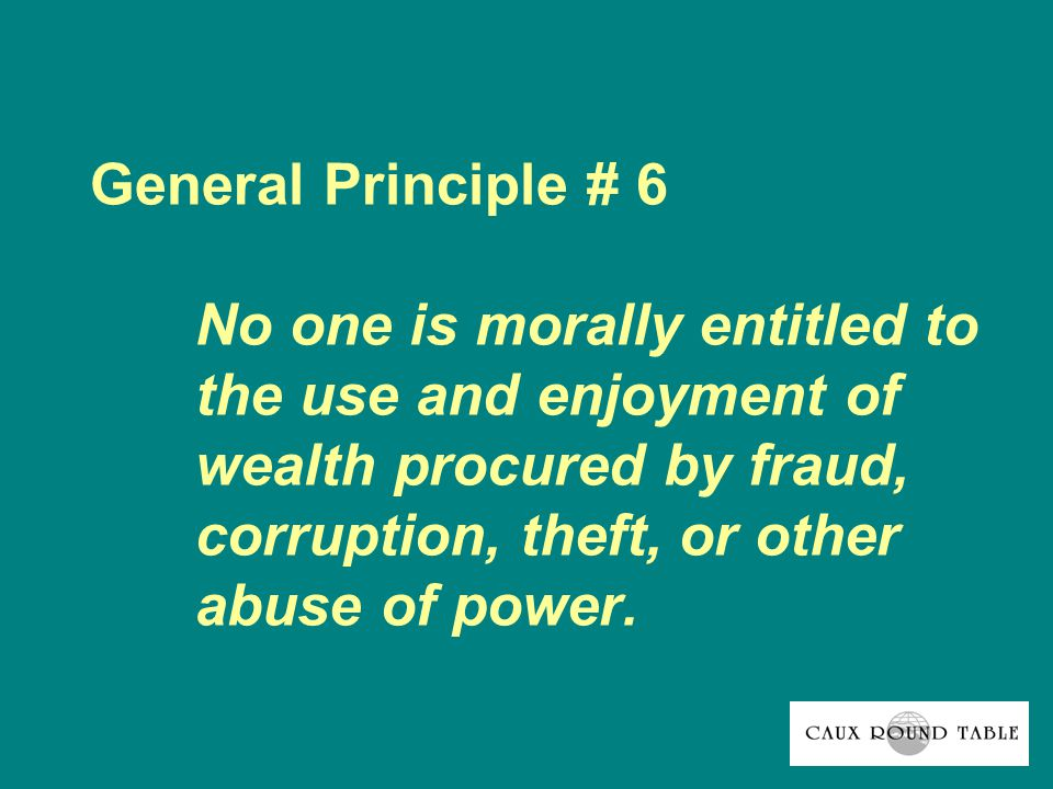 General Principle # 6 No one is morally entitled to the use and enjoyment of wealth procured by fraud, corruption, theft, or other abuse of power.
