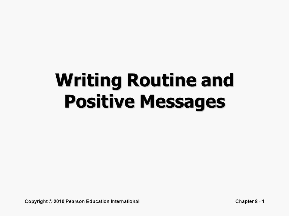Copyright © 2010 Pearson Education InternationalChapter 8 - 1 Writing Routine and Positive Messages