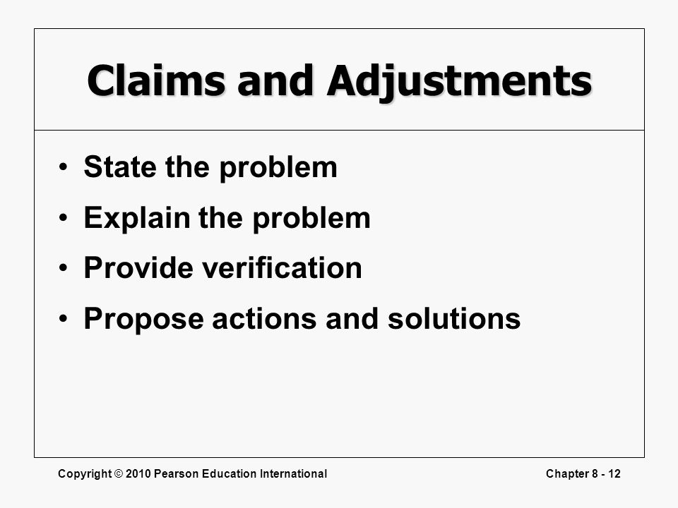 Copyright © 2010 Pearson Education InternationalChapter 8 - 12 Claims and Adjustments State the problem Explain the problem Provide verification Propo