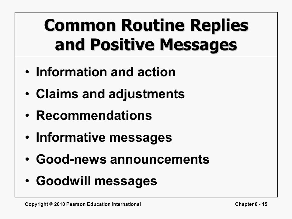 Copyright © 2010 Pearson Education InternationalChapter 8 - 15 Common Routine Replies and Positive Messages Information and action Claims and adjustme