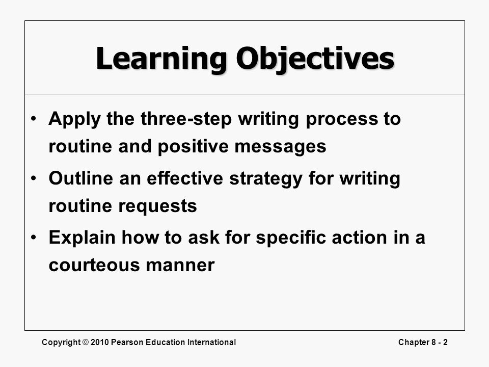 Copyright © 2010 Pearson Education InternationalChapter 8 - 2 Learning Objectives Apply the three-step writing process to routine and positive message