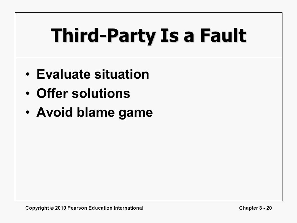 Copyright © 2010 Pearson Education InternationalChapter 8 - 20 Third-Party Is a Fault Evaluate situation Offer solutions Avoid blame game