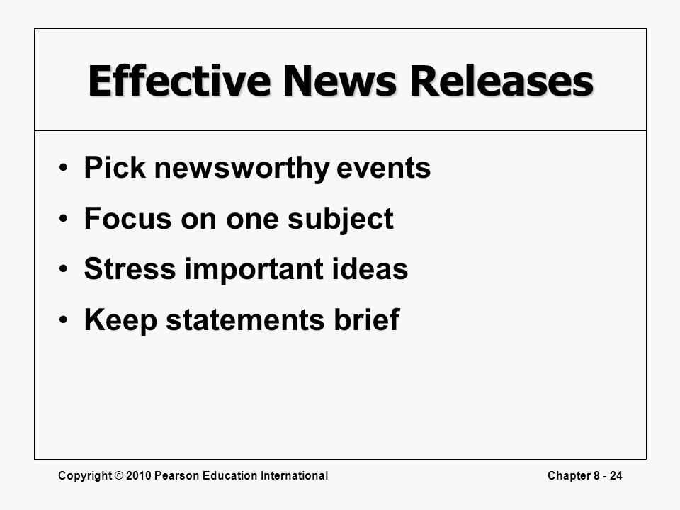 Copyright © 2010 Pearson Education InternationalChapter 8 - 24 Effective News Releases Pick newsworthy events Focus on one subject Stress important id