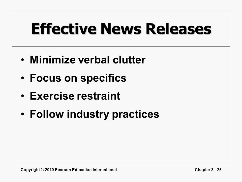 Copyright © 2010 Pearson Education InternationalChapter 8 - 25 Effective News Releases Minimize verbal clutter Focus on specifics Exercise restraint F