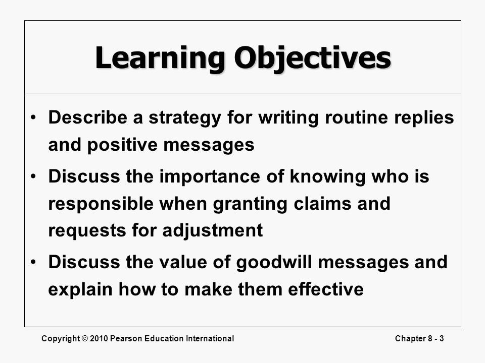 Copyright © 2010 Pearson Education InternationalChapter 8 - 3 Learning Objectives Describe a strategy for writing routine replies and positive message