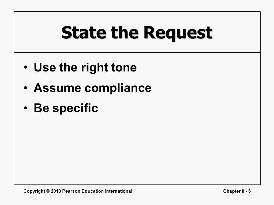 Copyright © 2010 Pearson Education InternationalChapter 8 - 6 State the Request Use the right tone Assume compliance Be specific