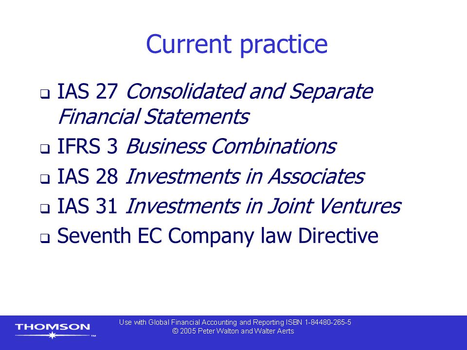 Current practice  IAS 27 Consolidated and Separate Financial Statements  IFRS 3 Business Combinations  IAS 28 Investments in Associates  IAS 31 In