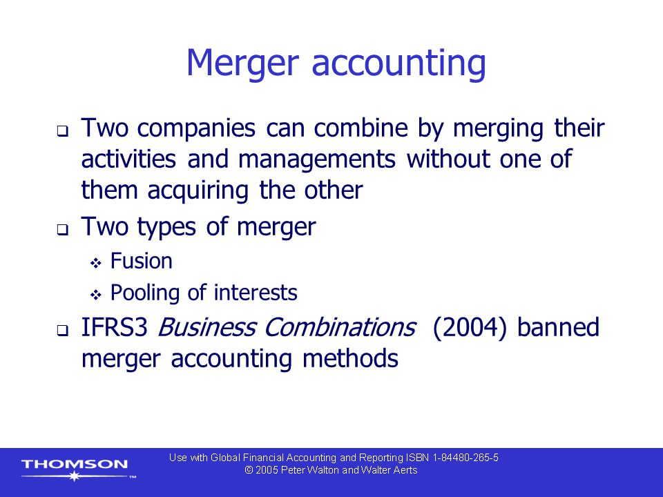 Merger accounting  Two companies can combine by merging their activities and managements without one of them acquiring the other  Two types of merge