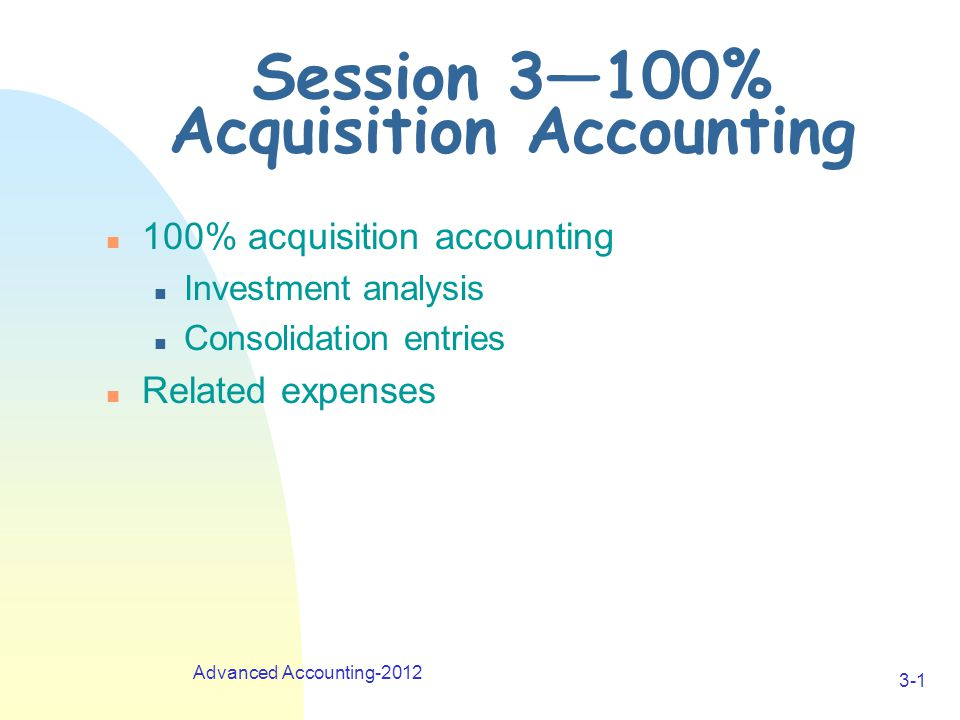 Advanced Accounting-2012 3-1 Session 3—100% Acquisition Accounting n 100% acquisition accounting n Investment analysis n Consolidation entries n Related expenses