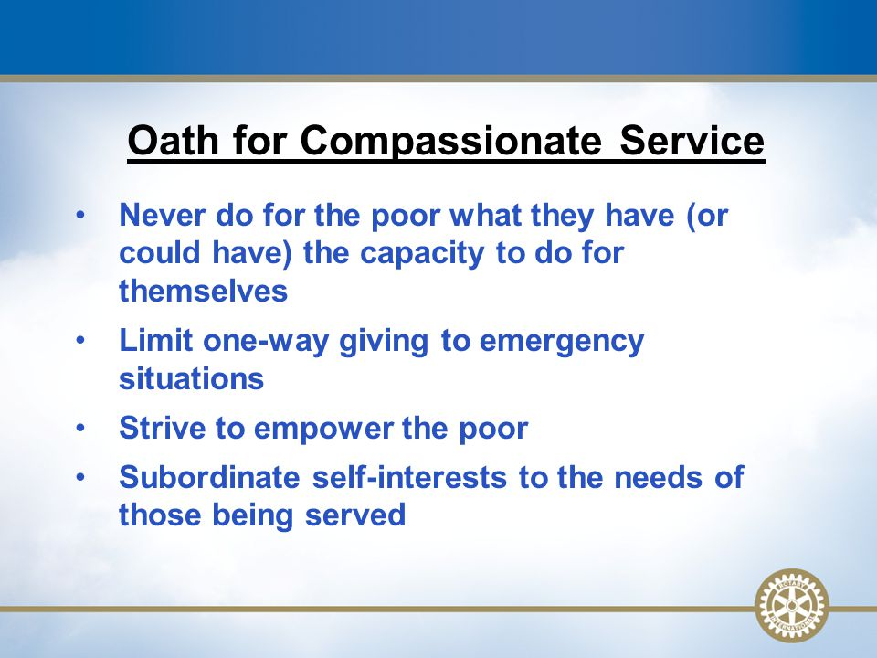 12 Oath for Compassionate Service Never do for the poor what they have (or could have) the capacity to do for themselves Limit one-way giving to emergency situations Strive to empower the poor Subordinate self-interests to the needs of those being served