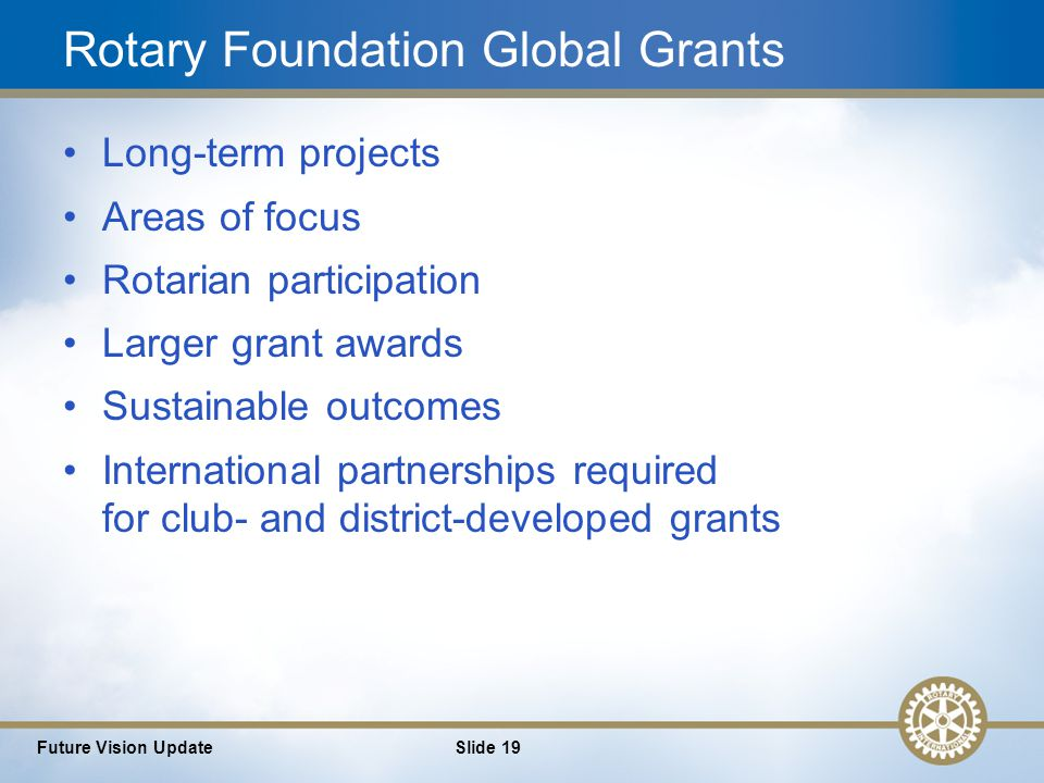 19 Future Vision UpdateSlide 19 Rotary Foundation Global Grants Long-term projects Areas of focus Rotarian participation Larger grant awards Sustainable outcomes International partnerships required for club- and district-developed grants