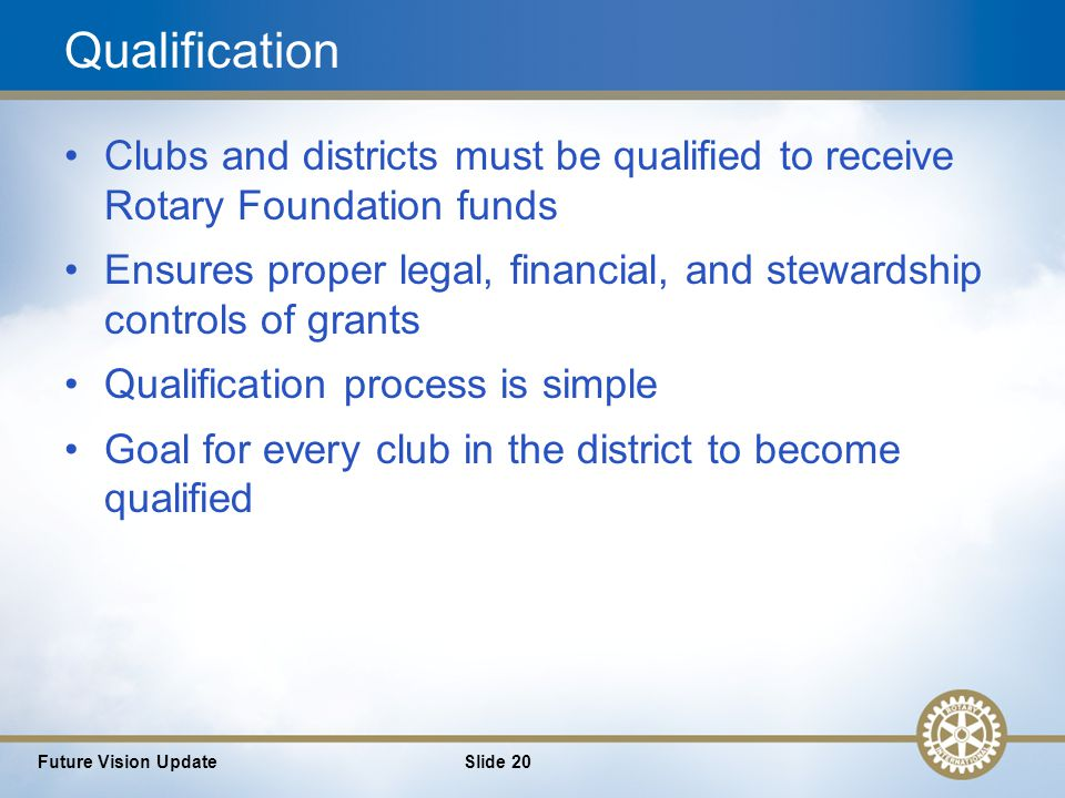 20 Future Vision UpdateSlide 20 Qualification Clubs and districts must be qualified to receive Rotary Foundation funds Ensures proper legal, financial, and stewardship controls of grants Qualification process is simple Goal for every club in the district to become qualified