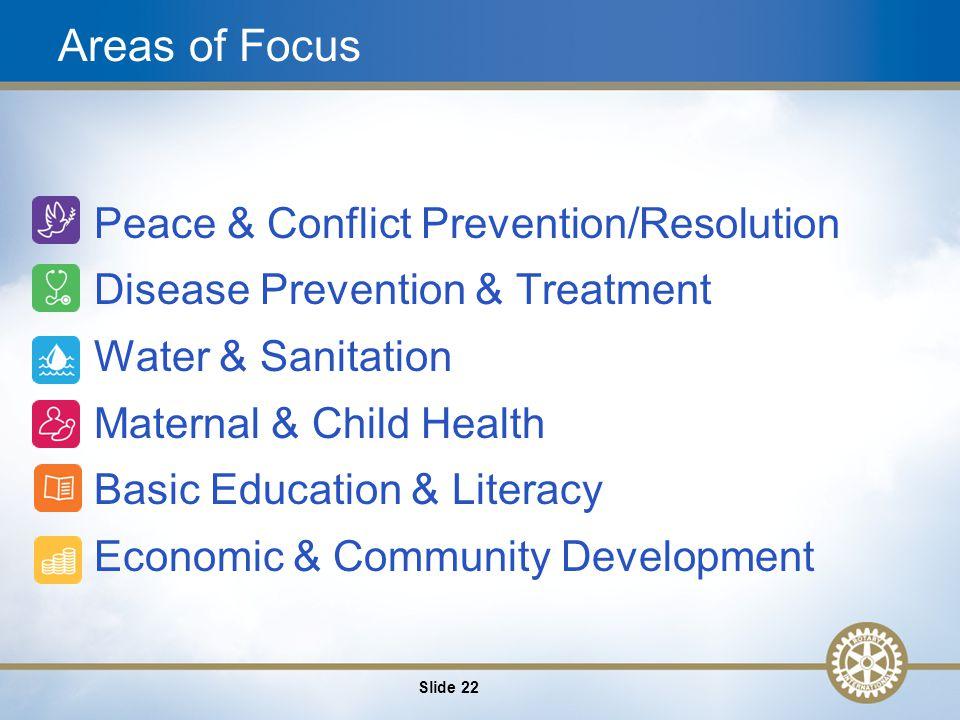 22 Areas of Focus Peace & Conflict Prevention/Resolution Disease Prevention & Treatment Water & Sanitation Maternal & Child Health Basic Education & Literacy Economic & Community Development Slide 22