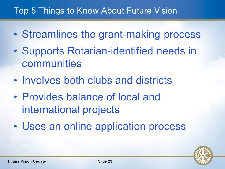 29 Top 5 Things to Know About Future Vision Streamlines the grant-making process Supports Rotarian-identified needs in communities Involves both clubs and districts Provides balance of local and international projects Uses an online application process Future Vision UpdateSlide 29