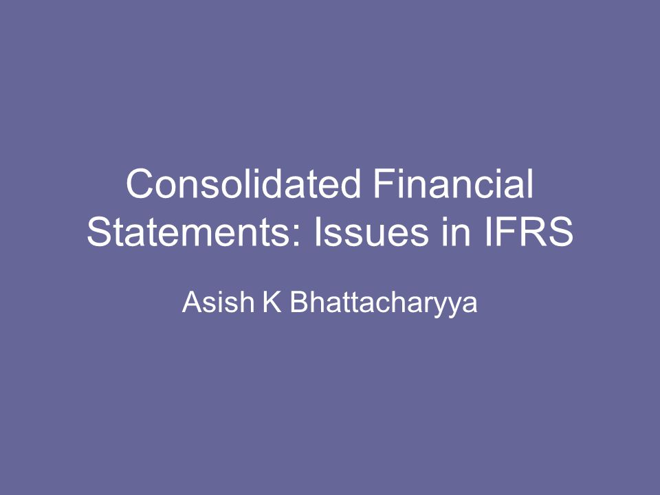 Consolidated Financial Statements: Issues in IFRS Asish K Bhattacharyya