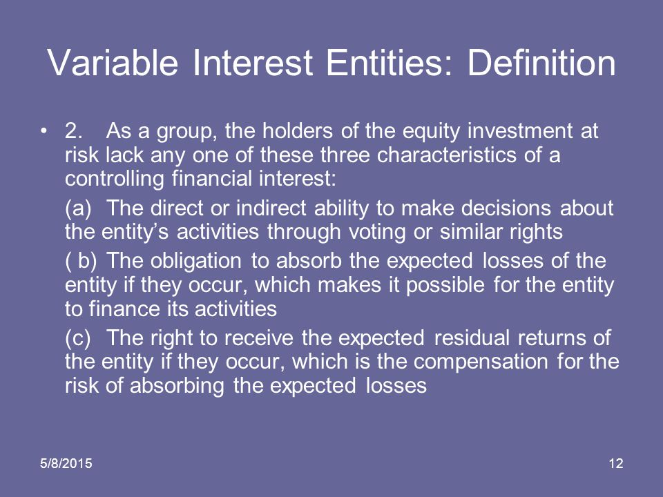 5/8/201512 Variable Interest Entities: Definition 2.As a group, the holders of the equity investment at risk lack any one of these three characteristics of a controlling financial interest: (a)The direct or indirect ability to make decisions about the entity's activities through voting or similar rights ( b)The obligation to absorb the expected losses of the entity if they occur, which makes it possible for the entity to finance its activities (c)The right to receive the expected residual returns of the entity if they occur, which is the compensation for the risk of absorbing the expected losses