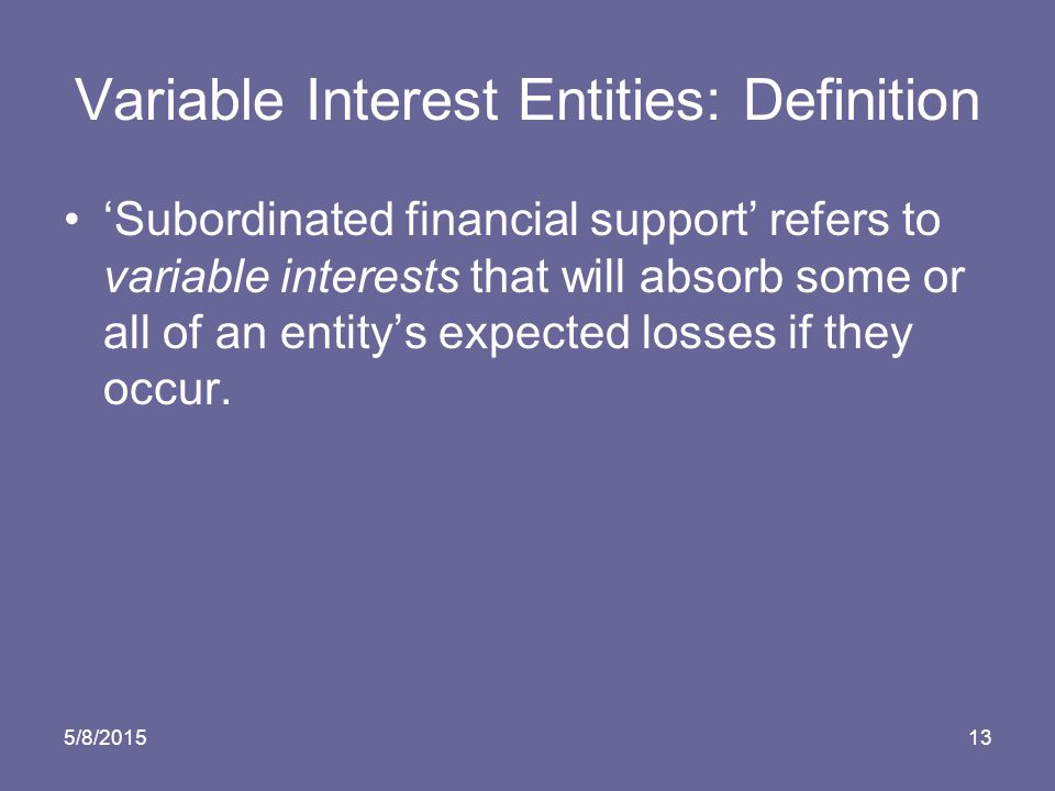 5/8/201513 Variable Interest Entities: Definition 'Subordinated financial support' refers to variable interests that will absorb some or all of an entity's expected losses if they occur.
