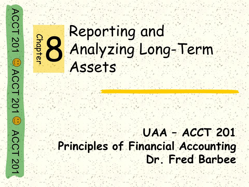 ACCT 201 ACCT 201 ACCT 201 Reporting and Analyzing Long-Term Assets UAA – ACCT 201 Principles of Financial Accounting Dr. Fred Barbee Chapter 8
