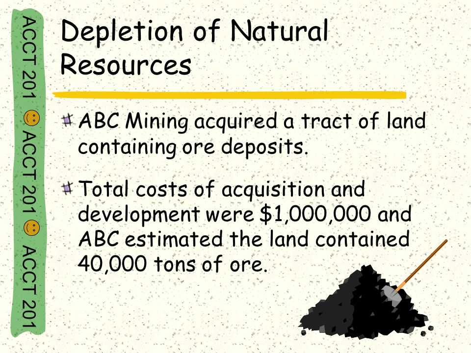 ACCT 201 ACCT 201 ACCT 201 Depletion of Natural Resources ABC Mining acquired a tract of land containing ore deposits. Total costs of acquisition and