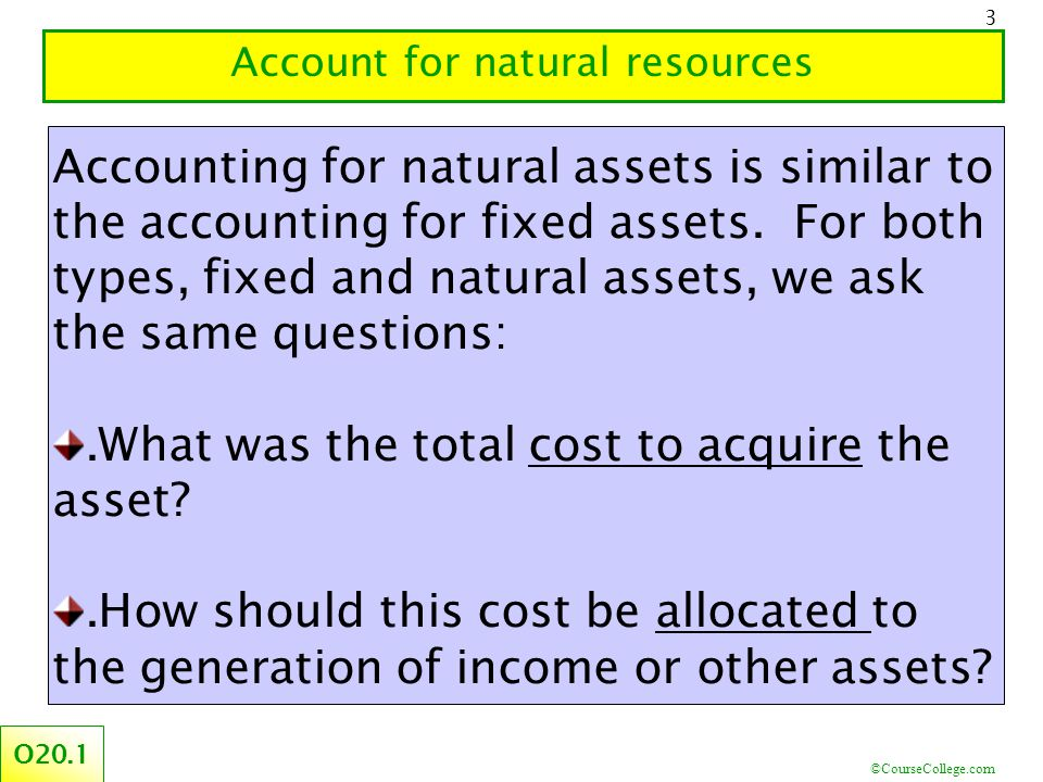 ©CourseCollege.com 3 Account for natural resources O20.1 Accounting for natural assets is similar to the accounting for fixed assets.