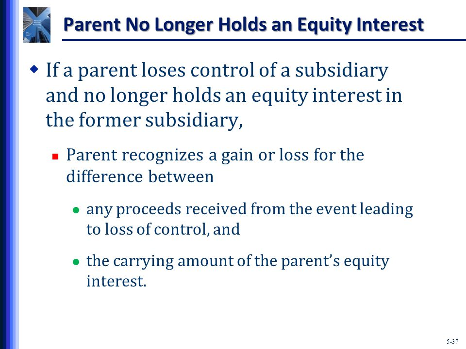 5-37 Parent No Longer Holds an Equity Interest  If a parent loses control of a subsidiary and no longer holds an equity interest in the former subsidiary, Parent recognizes a gain or loss for the difference between any proceeds received from the event leading to loss of control, and the carrying amount of the parent's equity interest.