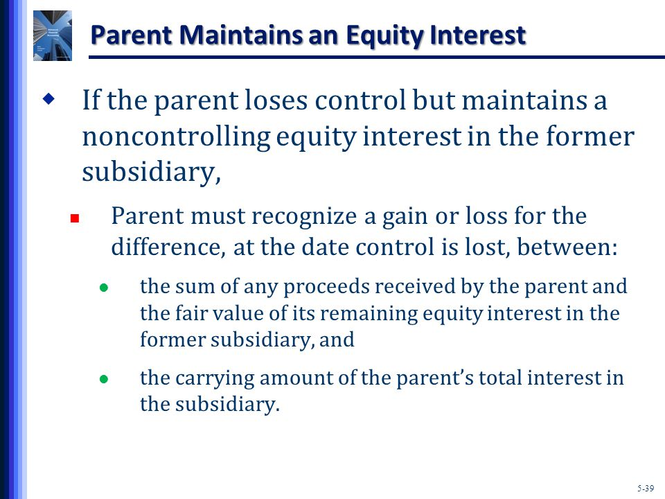 5-39 Parent Maintains an Equity Interest  If the parent loses control but maintains a noncontrolling equity interest in the former subsidiary, Parent must recognize a gain or loss for the difference, at the date control is lost, between: the sum of any proceeds received by the parent and the fair value of its remaining equity interest in the former subsidiary, and the carrying amount of the parent's total interest in the subsidiary.