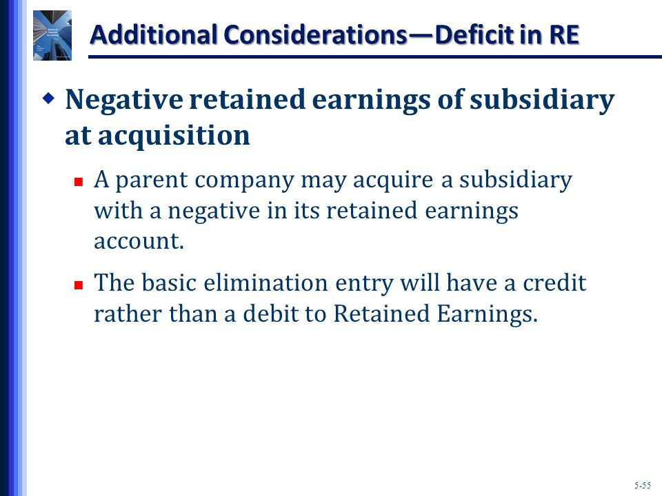 5-55 Additional Considerations—Deficit in RE  Negative retained earnings of subsidiary at acquisition A parent company may acquire a subsidiary with a negative in its retained earnings account.