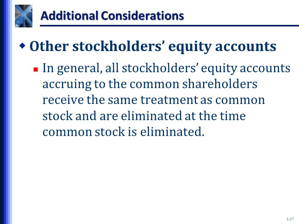 5-57 Additional Considerations  Other stockholders' equity accounts In general, all stockholders' equity accounts accruing to the common shareholders receive the same treatment as common stock and are eliminated at the time common stock is eliminated.