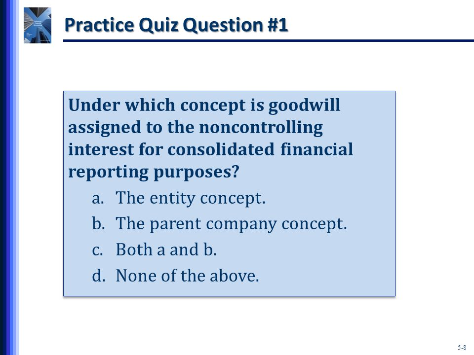 5-8 Practice Quiz Question #1 Under which concept is goodwill assigned to the noncontrolling interest for consolidated financial reporting purposes.