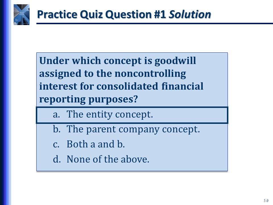 5-9 Practice Quiz Question #1 Solution Under which concept is goodwill assigned to the noncontrolling interest for consolidated financial reporting purposes.