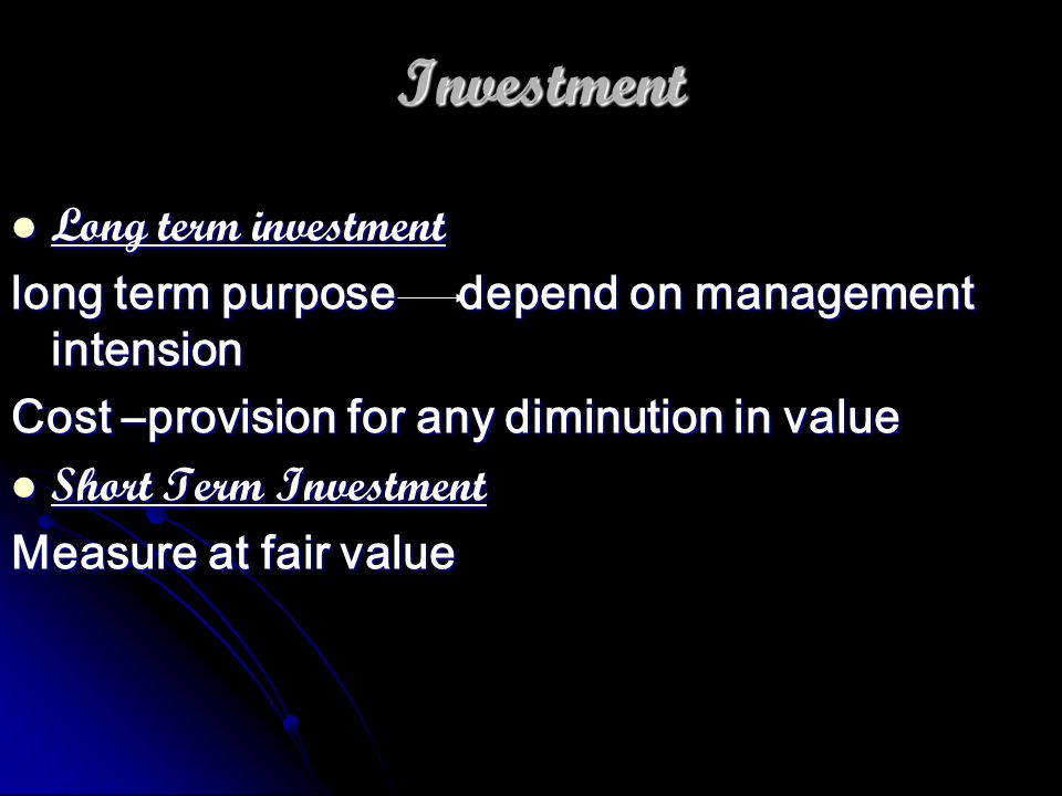 Investment Long term investment Long term investment long term purpose depend on management intension Cost –provision for any diminution in value Short Term Investment Short Term Investment Measure at fair value