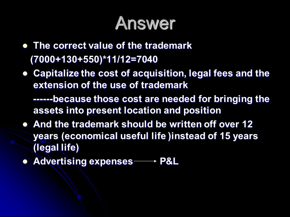 Answer The correct value of the trademark The correct value of the trademark (7000+130+550)*11/12=7040 (7000+130+550)*11/12=7040 Capitalize the cost of acquisition, legal fees and the extension of the use of trademark Capitalize the cost of acquisition, legal fees and the extension of the use of trademark ------because those cost are needed for bringing the assets into present location and position ------because those cost are needed for bringing the assets into present location and position And the trademark should be written off over 12 years (economical useful life )instead of 15 years (legal life) And the trademark should be written off over 12 years (economical useful life )instead of 15 years (legal life) Advertising expenses P&L Advertising expenses P&L