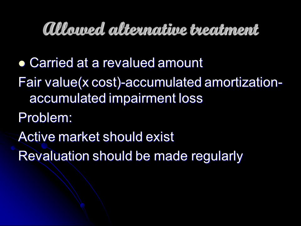 Allowed alternative treatment Carried at a revalued amount Carried at a revalued amount Fair value(x cost)-accumulated amortization- accumulated impairment loss Problem: Active market should exist Revaluation should be made regularly