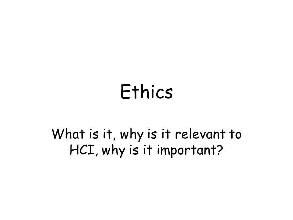 Ethics What is it, why is it relevant to HCI, why is it important