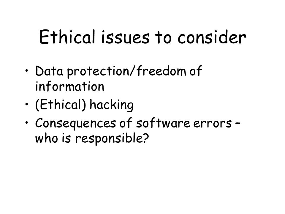 Ethical issues to consider Data protection/freedom of information (Ethical) hacking Consequences of software errors – who is responsible