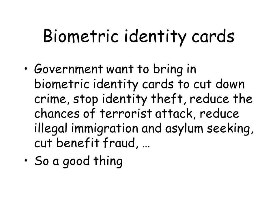 Biometric identity cards Government want to bring in biometric identity cards to cut down crime, stop identity theft, reduce the chances of terrorist attack, reduce illegal immigration and asylum seeking, cut benefit fraud, … So a good thing