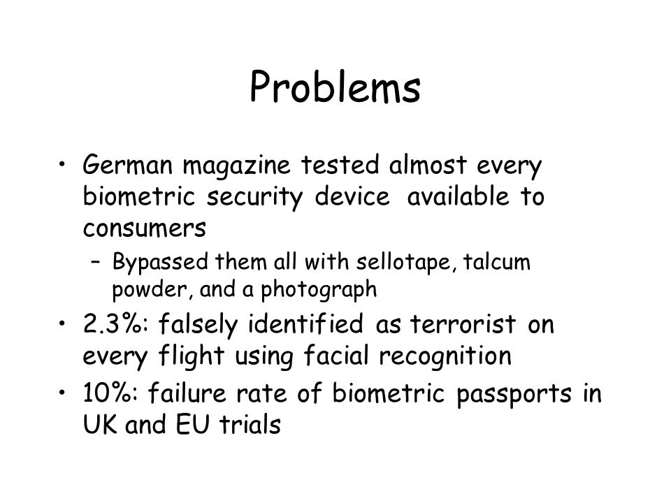 Problems German magazine tested almost every biometric security device available to consumers –Bypassed them all with sellotape, talcum powder, and a photograph 2.3%: falsely identified as terrorist on every flight using facial recognition 10%: failure rate of biometric passports in UK and EU trials